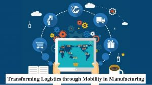 Transforming Logistics through Mobility in Manufacturing